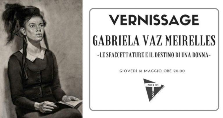 Gabriela Vaz Meirelles Le sfaccettature e il destino di una donna Vernissage Buca10 Arte Firenze